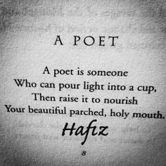 A Poet. A poet is someone who can pour light into a cup, then raise it to nourish your beautiful parched, holy mouth. Hafiz