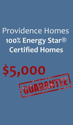 At Providence Homes, we build only 100% Energy Star® Certified Homes, which means your home is operating at optimal energy usage! We guarantee it in writing, or we'll pay you $5,000!