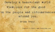 Develop a benevolent world view; look for the good in the people and circumstances around you. ~ Brian Tracy #quotes‬ Please Share & Like it to make a better world!