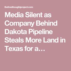 Media Silent as Company Behind Dakota Pipeline Steals More Land in Texas for a…