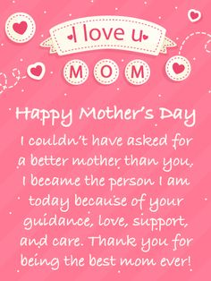 "This pretty pink Mother's Day Card contains thoughtful words that will let your mother know how much her love, guidance, and support has meant to you over the years. It's what every mother would love to know on their special day. Pretty hearts and the phrase ""I love u mom"" is displayed just for your mother! It will certainly make her day even more special."