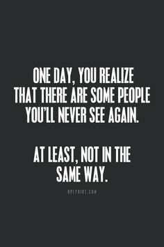 Life Quotes And Words To Live By : There are people you will never see the same way ever again