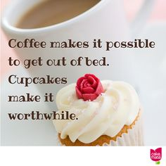 Coffee makes it possible to get out of bed. Cupcakes make it worthwhile.