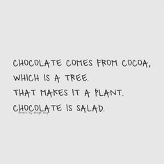 Sunday Treat : Eat more chocolate!  Chocolate comes from cocoa, Which is a tree. That makes it a plant. Chocolate is salad.