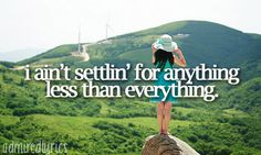 I ain't settlin' for anything less than everything - Settlin' ~ Sugarland