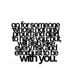 Go for someone who's not only proud and glad to have you but, [who] will also take every risk and [make] every effort just to be with you.   /// http://bitsotruth.blogspot.com/