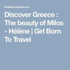 Discover Greece : The beauty of Milos - Hélène | Girl Born To Travel