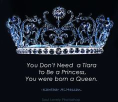 """""""You don't need a Tiara to be a Princess, You were born a Queen."""" - Kawthar Alhassan #quote"""
