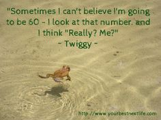 """Sometimes I can't believe I'm going to be 60 - I look at that number. and  I think ""Really? Me?"" ~ Twiggy ~ / http://www.yourbestnextlife.com"