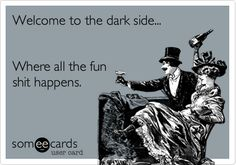 Welcome to the dark side... Where all the fun shit happens.