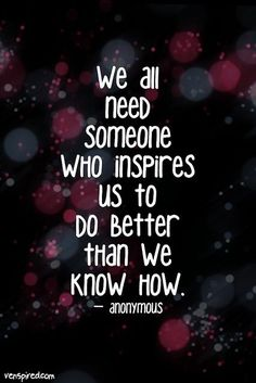 We all need someone who inspires us to do better than we know now.