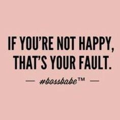 if you're not happy it's your fault meme boss babe - Bing images Favorite Quotes, Best Quotes, Quotes To Live By, Life Quotes, No More Drama, Boss Babe Quotes, Boss Babe Motivation, Motivation Inspiration, Texts