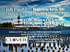 JOB FLASH! Operating Room RNs required for Hoboken, NJ Local RN : $2,150 weekly Travel RN: $2,356 weekly (including $1,256 weekly non-taxable benefits) To do a quick register, visit www.cloverstaffing.com/