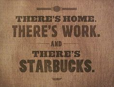 There's home. There's work. And, there's Starbucks. Ahem? @Arnisha Harris Gandhi seems familiar for a certain trio (Tia, Ria and Cameron?)