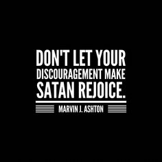 "Remember, ""Satan is ever present, trying to destroy our glory and remove our crown. One of his most powerful tools is discouragement. Don't let your discouragement make Satan rejoice. Never give up. Believe you can succeed. Live joyfully. Be excited about life and the opportunities and privileges the Lord has given you."" From #ElderAshton's http://pinterest.com/pin/24066179232479182 #LDSconf http://facebook.com/223271487682878 talk…"
