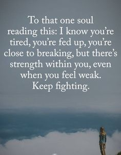 To That One Soul Reading This: I Know You're Tired, You're Fed Up, You're Close To Breaking, But There's Strength Within You, Even When You Feel Weak. Keep Fighting. Mom Quotes, Life Quotes, Mindset Quotes, Wisdom Quotes, Qoutes, Weakness Quotes, Motivational Quotes, Inspirational Quotes, Keep Fighting
