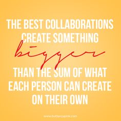 The best collaborations create something bigger that the sun of what each person can create on their own. http://www.buttercupink.com/business-life/collaboration/