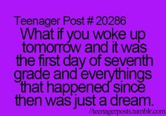 I would love it because then I would get a do over  :)  so many things happened in middle school that I would love to go back and change...