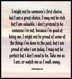 I might not be someone's first choice, but I am a great choice.  I may not be rich, but I am valuable.  I don't pretend to be someone I'm not, because I'm good at being me.  I might not be proud of some of the things I've done in the past, but I am proud of who I am today.  I may not be perfect but I don't need to be.  Take me as I am, or watch me as I walk away.