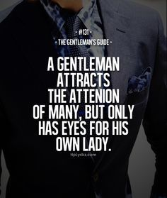 This is my hubby. Always makes me feel like I am & one& for him. And he is a true gentleman. He is English! They& all gentleman. But love this quote, I immediately think of him. Gentleman Stil, Gentleman Rules, True Gentleman, Gentleman Fashion, Southern Gentleman, Dapper Gentleman, Fashion Men, Great Quotes, Quotes To Live By