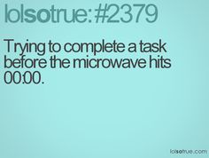 Trying to complete a task before the microwave hits 00:00