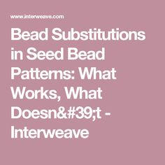 Bead Substitutions in Seed Bead Patterns: What Works, What Doesn't - Interweave