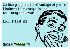Selfish people take advantage of you're kindness then complain about returning the favor  Lol... F that shit