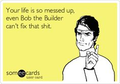 Your life is so messed up, even Bob the Builder cant fix that s**t.