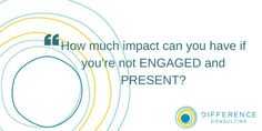 How much impact can you have if you're not ENGAGED and PRESENT?