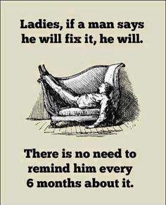 Ladies if a man says he'll fix it, he will...
