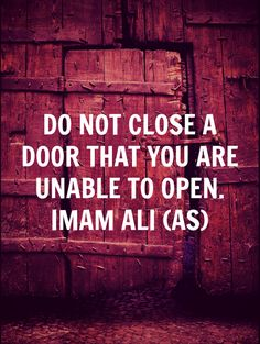 DO NOT CLOSE A DOOR THAT YOU ARE UNABLE TO OPEN. -Imam Ali (a.s)