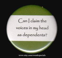 Can I claim the voices in my head as dependents? In the USA tax time is approaching with all those picky rules and convoluted definitions. This is an important concern. Available as a pinback Funny Signs, Funny Memes, Jokes, Hilarious, Sarcastic Humor, Sarcasm, Funny As Hell, Belly Laughs, Funny Thoughts
