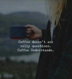 Coffee doesn't ask silly questions. Coffee Understands.