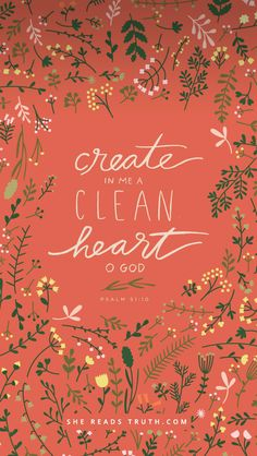 create in me a clean heart o God ... one of my favorite Scriptures