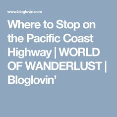 Where to Stop on the Pacific Coast Highway | WORLD OF WANDERLUST | Bloglovin'
