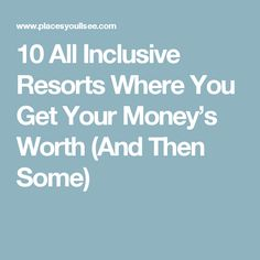 10 All Inclusive Resorts Where You Get Your Money's Worth (And Then Some)
