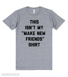 """This Isn't My """"Make New Friends"""" Shirt. Leave me alone strangers! This is the best quote about people I have ever heard! It's also a great gift for introverts and extroverts alike. #funnyquote"""