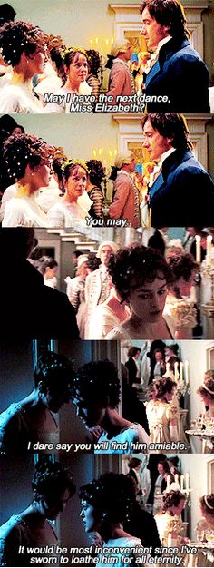 Elizabeth Bennet: Did I just agree to dance with Mr. Darcy? Charlotte Lucas: I dare say you will find him amiable. Elizabeth Bennet: It would be most inconvenient since I have sworn to loathe him for all eternity. [both laugh] - Pride and Prejudice (2005) FAVORITE LINE EVER!