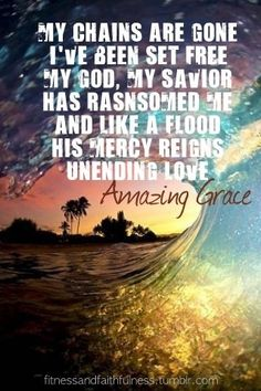 My chains are gone, I've been set free.  My God, My Savior has ransomed me... and like a flood, His mercy reigns.  Unending love, Amazing Grace