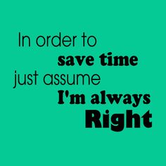 Save Time - Assume I'm Right Lol, Thoughts, Quotes, Quotations, Quote, Fun, Manager Quotes, Tanks, Qoutes