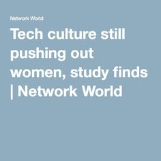Tech culture still pushing out women, study finds | Network World