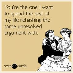 You're the one I want to spend the rest of my life rehashing the same unresolved argument with.