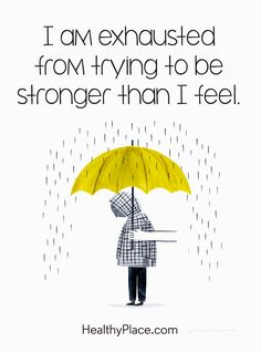 Quote on mental health: I am exhausted from trying to be stronger than I feel. www.HealthyPlace.com