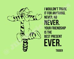 Winnie The Pooh ~ I wouldn't trade  it for anything.  Never, No  Never. Your Friendship  is the  best present EVER.