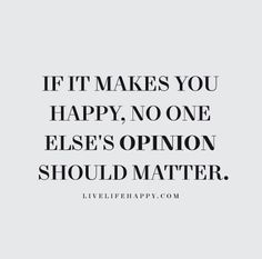 Live Life Happy Quote - If it makes you happy, no one else's opinion should matter.