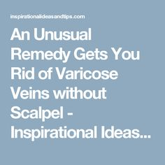 An Unusual Remedy Gets You Rid of Varicose Veins without Scalpel - Inspirational Ideas and Tips