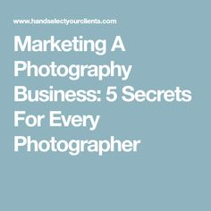 Marketing A Photography Business: 5 Secrets For Every Photographer