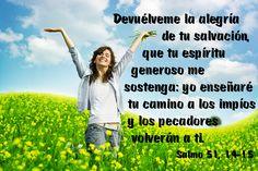 Devuélveme la alegría de tu salvación, que tu espíritu generoso me sostenga: yo enseñaré tu camino a los impíos y los pecadores volverán a ti. (Salmo 51, 14-15)