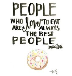 People who love to eat are always the best people... I think we're OK then! ;) This is a super cute quote to hang in the kitchen.