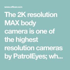 The 2K resolution MAX body camerais one of the highest resolution cameras by PatrolEyes; who specializes in body worn cameras built specifically for law...